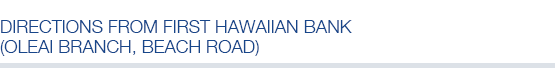 Directions from First Hawaiian Bank (Oleai Branch, Beach Road)